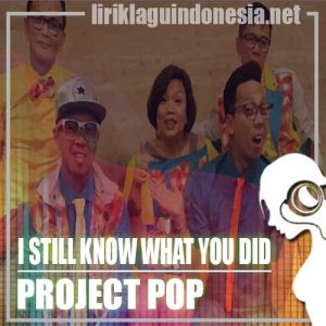 Lirik Lagu Project Pop I Still Know What You Did When You Bohong